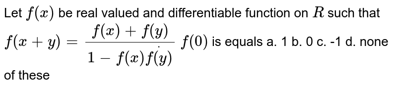 Let `f(x)` be real valued and differentiable function on `R` such that `f(x+y)=(f(x)+f(y))/(1-f(x)dotf(y))`  `f(0)` is equals a. 1 b. 0 c. -1 d. none of these
