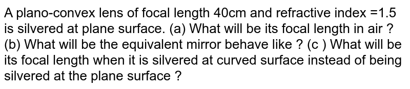 A plano-convex lens of focal length 40cm and refractive index =1.5 is silvered at plane surface. (a) What will be its focal length in air ? (b) What will be the equivalent mirror behave like ? (c ) What will be its focal length when it is silvered at curved surface instead of being silvered at the plane surface ?