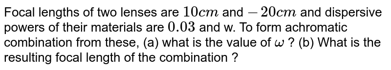 Focal lengths of two lenses are `10cm` and `-20cm` and dispersive powers of their materials are `0.03` and w. To form achromatic combination from these, (a) what is the value of `omega` ? (b) What is the resulting focal length of the combination ?