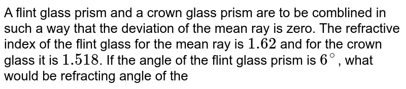 A flint glass prism and a crown glass prism are to be comblined in such a way that the deviation of the mean ray is zero. The refractive index of the flint glass for the mean ray is `1.62` and for the crown glass it is `1.518`. If the angle of the flint glass prism is `6^(@)`, what would be refracting angle of the