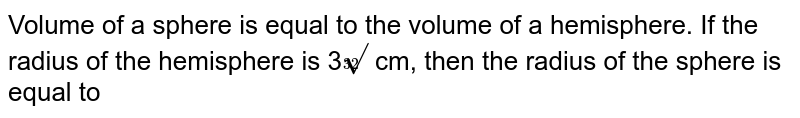 Volume of a sphere is equal to the volume of a hemisphere. If the radius of the hemisphere is 3`root32` cm, then the radius of the sphere is equal to