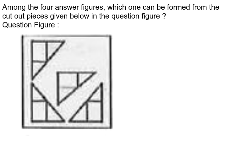 """Among the four answer figures, which one can be formed from the cut out pieces given below in the question figure ? <br>  Question Figure :  <br> <img src=""""https://d10lpgp6xz60nq.cloudfront.net/physics_images/KRN_SSC_CGL_QB_SET_26_E01_040_Q01.png"""" width=""""80%"""">"""