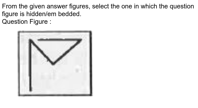 """From the given answer figures, select the one in which the question figure is hidden/em bedded. <br>  Question Figure :  <br> <img src=""""https://d10lpgp6xz60nq.cloudfront.net/physics_images/KRN_SSC_CGL_QB_SET_26_E01_048_Q01.png"""" width=""""80%"""">"""