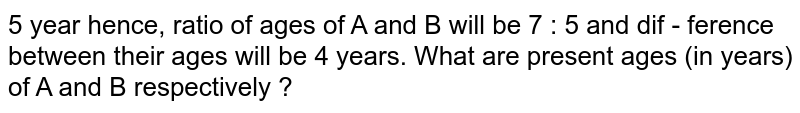 5 year hence, ratio of ages of A and B will be 7 : 5 and dif - ference between their ages will be 4 years. What  are present  ages (in years) of A and B respectively ?