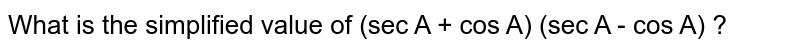 What is the simplified value of (sec A + cos A) (sec A - cos A) ?