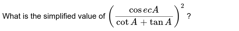 What is the simplified value of `((cosec A)/(cot A + tan A )) ^(2)` ?