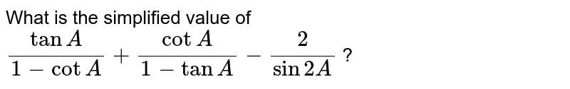 What is the simplified value of  `(tan A)/(1 - cot A) + (cot A)/( 1 - tan A) - (2)/( sin 2 A)` ?