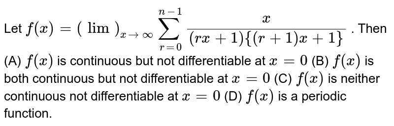 Let `f(x)=(lim)_(x rarr oo)sum_(r=0)^(n-1)x/((r x+1){(r+1)x+1})` . Then  (A) `f(x)` is continuous but not differentiable at `x=0`  (B) `f(x)` is both continuous but not differentiable at `x=0`  (C) `f(x)` is neither  continuous not differentiable at `x=0`  (D) `f(x)` is a periodic  function.