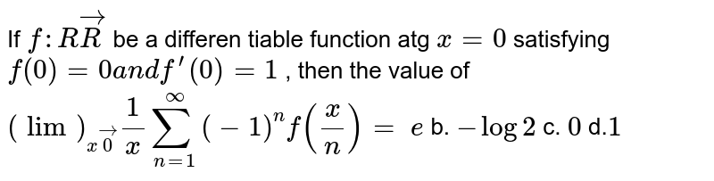If `f: RvecR` be a differen tiable function atg `x=0` satisfying `f(0)=0a n df^(prime)(0)=1` , then the value of `(lim)_(xvec0)1/xsum_(n=1)^oo(-1)^nf(x/n)=`  `e` b. `-log2` c. `0` d.`1`