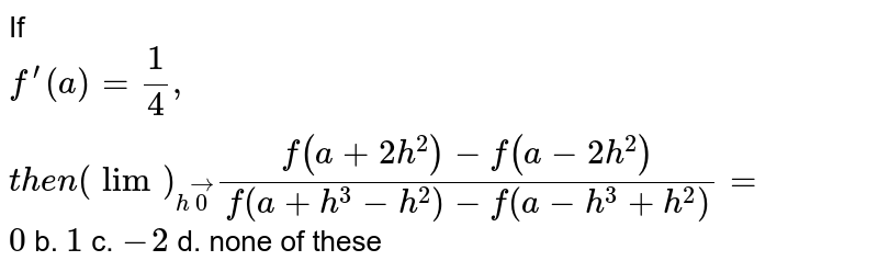 If `f^(prime)(a)=1/4, t h e n(lim)_(hvec0)(f(a+2h^2)-f(a-2h^2))/(f(a+h^3-h^2)-f(a-h^3+h^2))=`  `0` b. `1` c. `-2` d. none of these