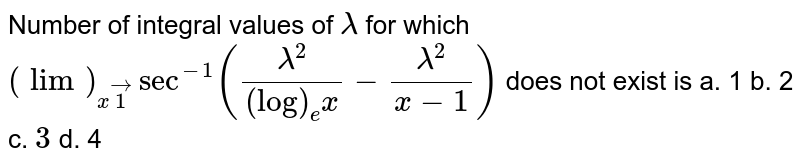 Number of integral values of `lambda` for which `(lim)_(xvec1)sec^(-1)((lambda^2)/((log)_e x)-(lambda^2)/(x-1))` does not exist is a. 1   b. 2 c. `3` d. 4