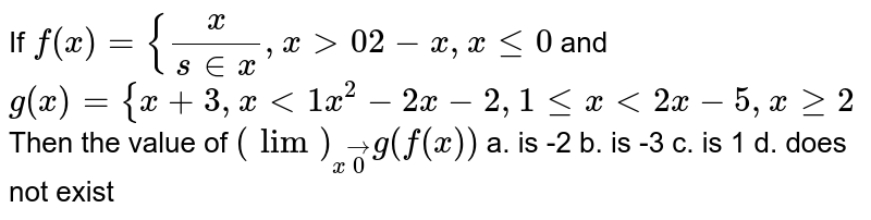 If `f(x)={x/(s in x),x >0 2-x ,xlt=0` and `g(x)={x+3,x<1x^2-2x-2,1lt=x<2x-5,xgeq2` Then the value of `(lim)_(xvec0)g(f(x))`  a. is -2 b.   is -3   c. is   1 d. does not exist