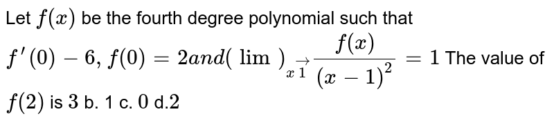 Let `f(x)` be the fourth degree polynomial such that `f^(prime)(0)-6,f(0)=2a n d(lim)_(xvec1)(f(x))/((x-1)^2)=1` The value of `f(2)` is `3` b. 1 c. `0` d.`2`