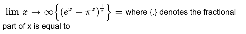 `lim_(x->oo ){(e^x+pi^x)^(1/x)}= `where {.} denotes the fractional part of x is equal to