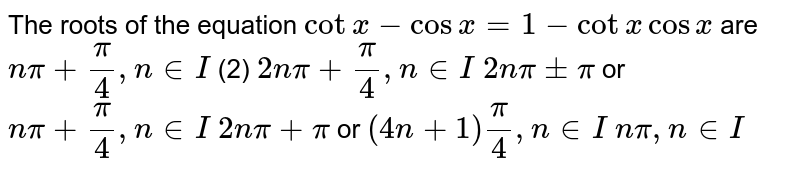 The roots of the equation `cot x-cosx=1-cot xcos x` are (1) `npi+pi/4,n in  I`  (2) `2npi+pi/4,n in  I`  (3) `2npi+-pi` or `npi+pi/4,n in  I`  (4) `2npi+pi` or `(4n+1)pi/4,n in  I`   `npi,n in  I`