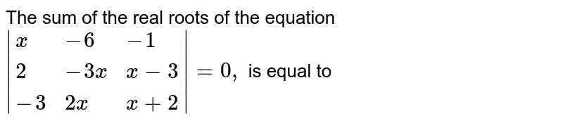 The sum of the real roots of the equation <br> ` {:(x, -6, -1), (2, -3x, x-3), (-3, 2x, x+2):}  = 0,` is equal to