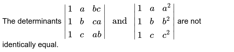 """The determinants ` {:(1,a, bc),(1, b, ca),(1, c, ab):}  """" and """" {:(1,a, a^(2)),(1, b, b^(2)),(1, c, c^(2)):}  ` are not identically equal."""