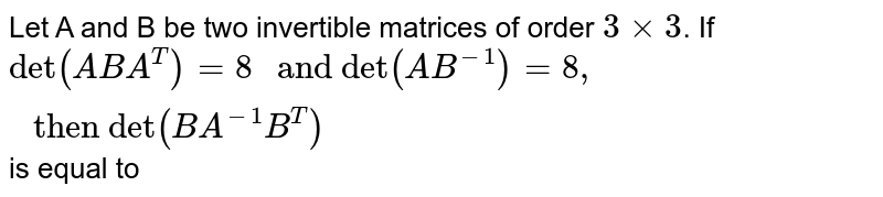 """Let A and B be two invertible matrices of order `3 xx 3`. If `""""det""""(ABA^(T)) =8 """" and det""""(AB^(-1)) =8, """" then det""""(BA^(-1)B^(T))` is equal to"""