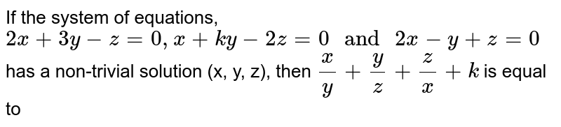 """If the system of equations, `2x + 3y-z = 0, x + ky -2z = 0 """" and """" 2x-y+z = 0` has a non-trivial solution (x, y, z), then `(x)/(y) + (y)/(z) + (z)/(x) + k` is equal to"""