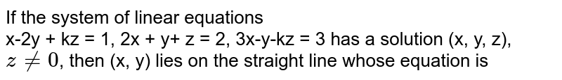 If the system of linear equations <br> x-2y + kz = 1, 2x + y+ z = 2, 3x-y-kz = 3 has a solution (x, y, z), `z ne 0`, then (x, y) lies on the straight line whose equation is