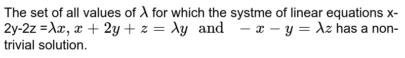 """The set of all values of `lambda` for which the systme of linear equations x-2y-2z =`lambda x, x +2y +z = lambda y """" and """"-x-y = lambdaz` has a non-trivial solution."""