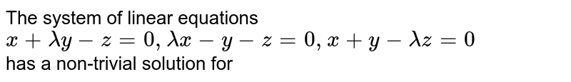 The system of linear equations <br> `x + lambda y-z =0, lambdax-y -z =0, x + y -lambda z =0`  <br> has a non-trivial solution for