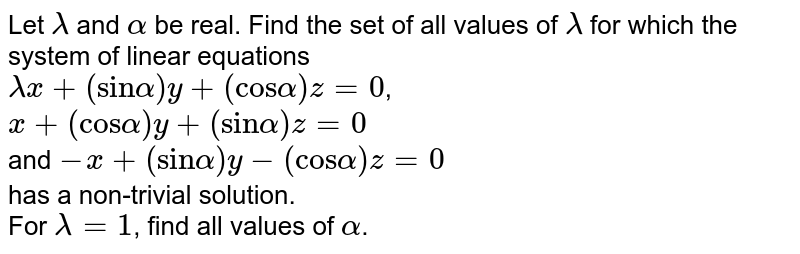 """Let `lambda` and `alpha` be real. Find the set of all values of `lambda` for which the system of linear equations  <br> `lambdax + (""""sin""""alpha)y + (""""cos"""" alpha)z =0`,  <br> `x + (""""cos""""alpha)y + (""""sin"""" alpha) z =0` <br> and `-x + (""""sin"""" alpha)y -(""""cos"""" alpha)z =0` <br> has a non-trivial solution.  <br> For `lambda =1`, find all values of `alpha`."""