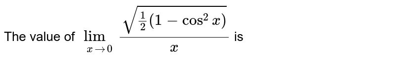 The value of `underset (x to 0) lim(sqrt(1/2(1-cos^(2)x)))/x` is