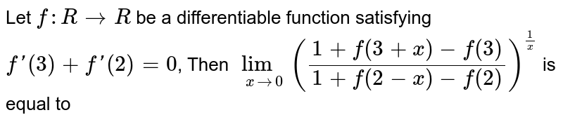 Let `f : R to R ` be a differentiable function satisfying `f'(3) + f'(2) = 0 `, Then `underset(x to 0) lim ((1+f(3+x)-f(3))/(1+f(2-x)-f(2)))^(1/x) `  is equal to