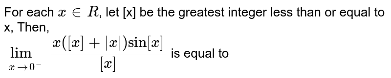 For each ` x in R`, let [x] be the greatest integer less than or equal to x, Then, <br> ` underset( x to 0^(-)) lim ( x ([x] + | x| ) sin [x]) / ([x])`  is equal to