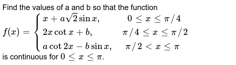 """Find the  values of a and b so that the  function  <br> `f(x)={{:(x+asqrt2 sin x"""",          """"0 le x le pi//4),(2x cot x + b"""",           """"pi//4 le x le pi//2),(a cot 2x - b sin x"""",    """"pi//2 lt x le pi):}` <br> is continuous for ` 0 le x le pi`."""