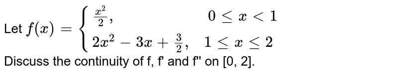 """Let ` f(x) = {{:(x^(2)/2"""",                      """"0 lexlt1),(2x^(2)-3x+3/2"""",  """"1lexle2):}` <br> Discuss the  continuity of f, f' and  f'' on [0, 2]."""