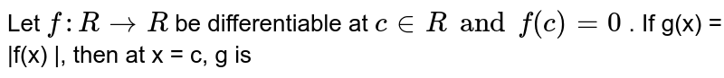 Let `f : R to R` be differentiable at ` c in R and f(c ) = 0` . If g(x) = |f(x) |, then at x = c, g is