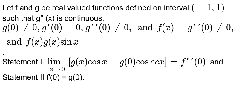 Let f and g be real valued functions defined on interval `(-1, 1)` such that g'' (x)  is continuous, ` g(0) ne 0, g'(0) = 0, g''(0) ne 0, and f(x) = g''(0) ne 0 , and f(x)  g(x) sin x`.  <br> Statement I  `underset( x to 0) lim [g(x) cos x - g(0) cosec x] = f''(0)`. and  <br> Statement II  f'(0) = g(0).