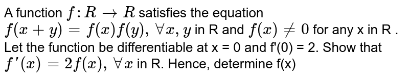A function `f : R to R` satisfies the  equation `f(x+y) = f (x) f(y), AA x, y ` in R and `f (x) ne 0` for any x in R . Let the  function be differentiable at x = 0 and f'(0) = 2. Show that` f'(x) = 2 f(x), AA x ` in R. Hence, determine f(x)