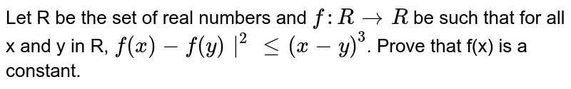 Let R be the set of real numbers and `f : R to R` be such that for all x and  y in R, `f(x) -f(y)|^(2) le (x-y)^(3)`. Prove that f(x) is a constant.