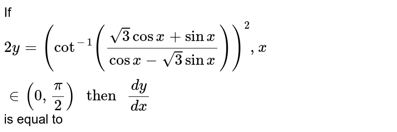 """If `2y=(cot^(-1)((sqrt3 cos x + sin x)/(cos x - sqrt3 sin x)))^(2) , x in (0, pi/2) """" then """" (dy)/(dx) `  is equal to"""
