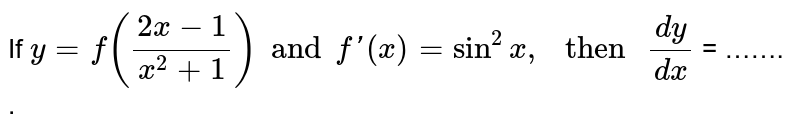 """If  ` y = f((2x-1)/(x^(2)+1))and  f'(x) = sin^(2) x, """" then """" (dy)/(dx) ` =  ……. ."""