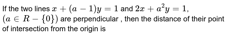 If the two lines `x+(a-1)y=1` and `2x+a^(2)y=1`, `(a in R-{0})` are perpendicular , then the distance of their point of intersection from the origin is