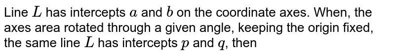 Line `L` has intercepts `a` and `b` on the coordinate axes. When, the axes area rotated through a given angle, keeping the origin fixed, the same line `L` has intercepts `p` and `q`, then