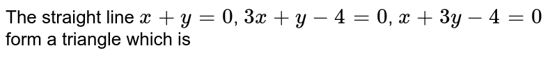 The straight line `x+y=0`, `3x+y-4=0`, `x+3y-4=0` form a triangle which is