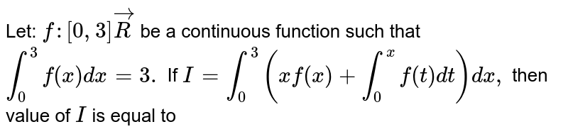 Let: `f:[0,3]vecR` be a continuous function such that `int_0^3f(x)dx=3.` If `I=int_0^3(xf(x)+int_0^xf(t)dt)dx ,` then value of `I` is equal to