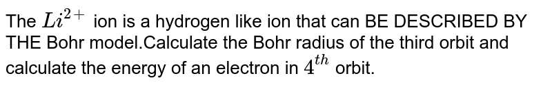 The `Li^(2+)` ion is a hydrogen like ion that can BE DESCRIBED BY THE Bohr model.Calculate the Bohr radius of the third orbit and calculate the energy of an electron in `4^(th)` orbit.
