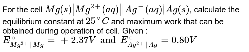 For the cell `Mg(s) |Mg^(2+)(aq)||Ag^(+)(aq)|Ag (s)`, calculate the equilibrium constant at `25^@C` and maximum work that can be obtained during operation of cell. Given : `E_(Mg^(2+)|Mg)^@ = + 2.37 V and E_(Ag^(2+)|Ag)^@ = 0.80V`