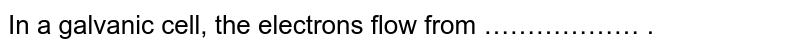 In a galvanic cell, the electrons flow from ……………… .