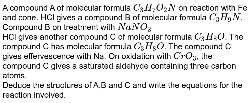 A compound A of molecular formula `C_(3)H_(7)O_(2)N` on reaction with Fe and cone. HCl gives a compound B of molecular formula `C_(3)H_(9)N`. Compound B on treatment with `NaNO_(2)` <br> HCl gives another compound C of molecular formula `C_(3)H_(8)O`. The compound C has molecular formula `C_(3)H_(8)O`. The compound C gives effervescence with Na. On oxidation with `CrO_(3)`, the compound C gives a saturated aldehyde containing three carbon atoms. <br> Deduce the structures of A,B and C and write the equations for the reaction involved.