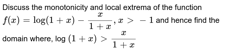 Discuss the monotonicity and local extrema of the function `f(x)=log (1+x)-(x)/(1+x), x gt -1` and hence find the domain where, log `(1+x) gt (x)/(1+x)`