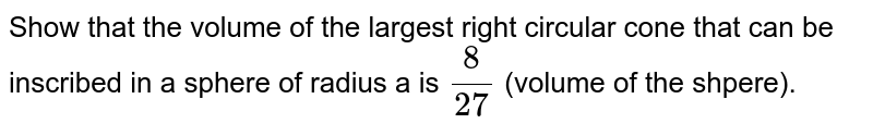 Show that the volume of the largest right circular cone that can be  inscribed in a sphere of radius a is `(8)/(27)` (volume of the shpere).
