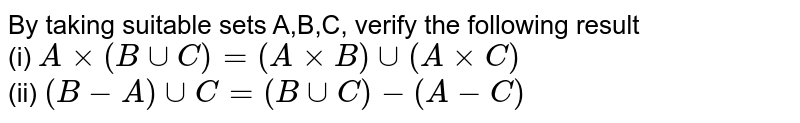 By taking suitable sets A,B,C, verify the following result <br> (i) `Axx(BuuC)=(AxxB) uu (AxxC)` <br> (ii) `(B-A)uuC=(BuuC)-(A-C)`