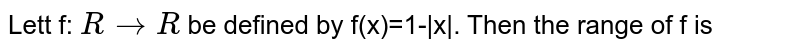 Lett f: `R rarr R` be defined by f(x)=1- x . Then the range of f is